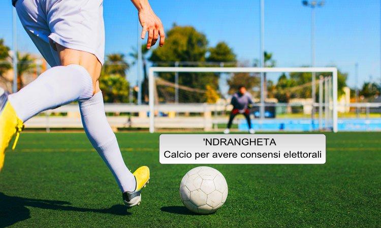 Ndrangheta – squadra di calcio per avere consensi elettorali